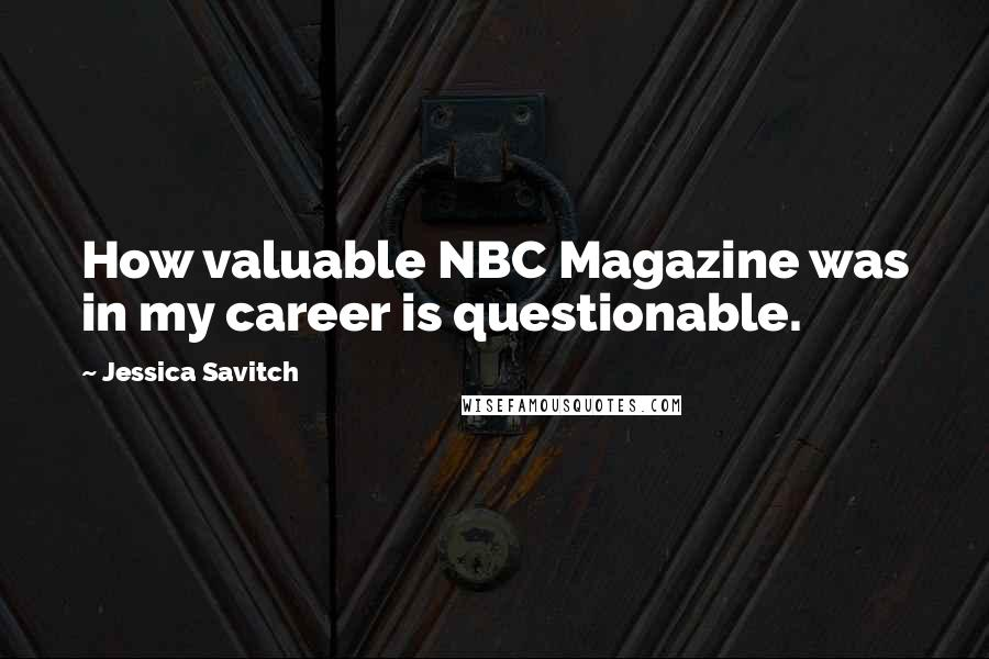 Jessica Savitch quotes: How valuable NBC Magazine was in my career is questionable.