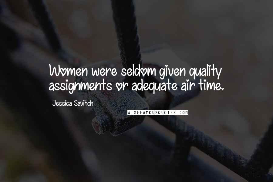 Jessica Savitch quotes: Women were seldom given quality assignments or adequate air time.