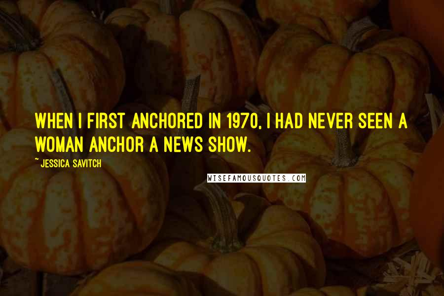 Jessica Savitch quotes: When I first anchored in 1970, I had never seen a woman anchor a news show.
