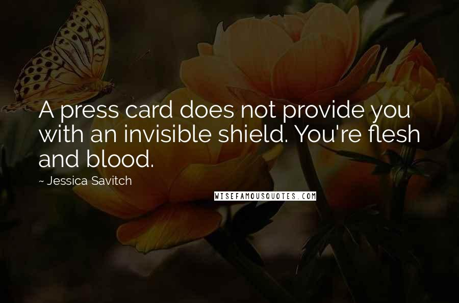 Jessica Savitch quotes: A press card does not provide you with an invisible shield. You're flesh and blood.