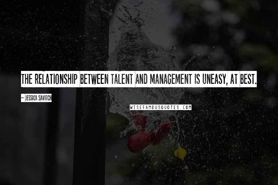 Jessica Savitch quotes: The relationship between talent and management is uneasy, at best.