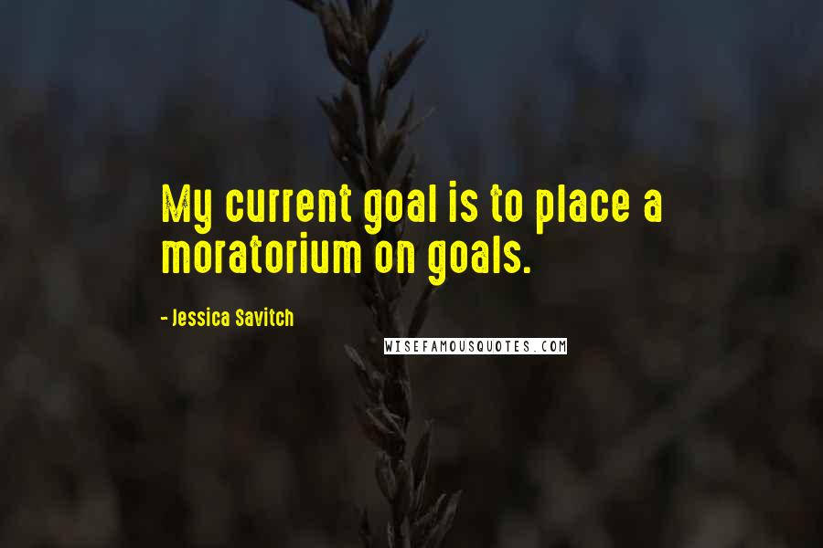 Jessica Savitch quotes: My current goal is to place a moratorium on goals.