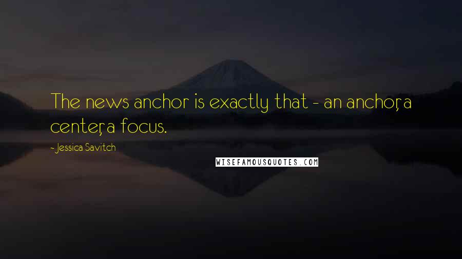 Jessica Savitch quotes: The news anchor is exactly that - an anchor, a center, a focus.