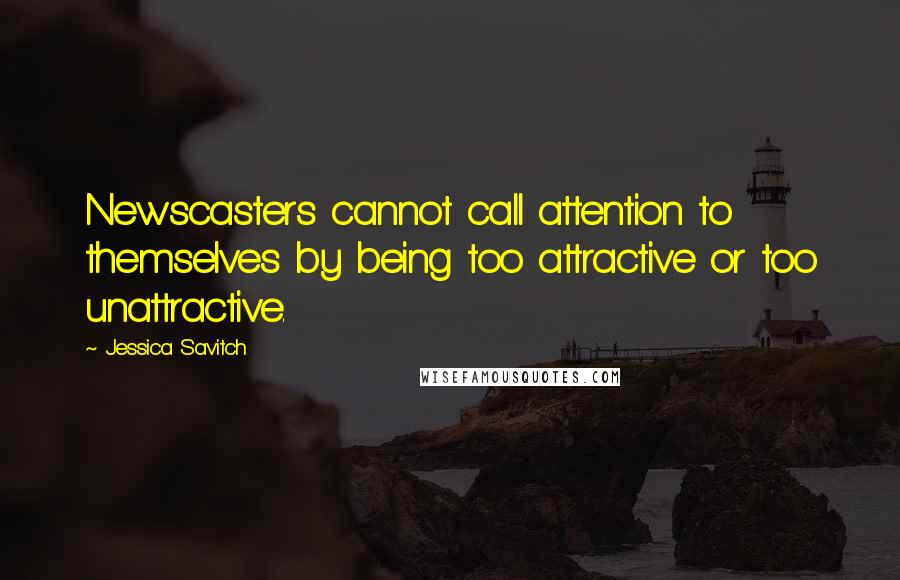 Jessica Savitch quotes: Newscasters cannot call attention to themselves by being too attractive or too unattractive.