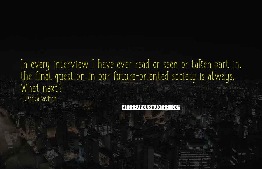 Jessica Savitch quotes: In every interview I have ever read or seen or taken part in, the final question in our future-oriented society is always, What next?