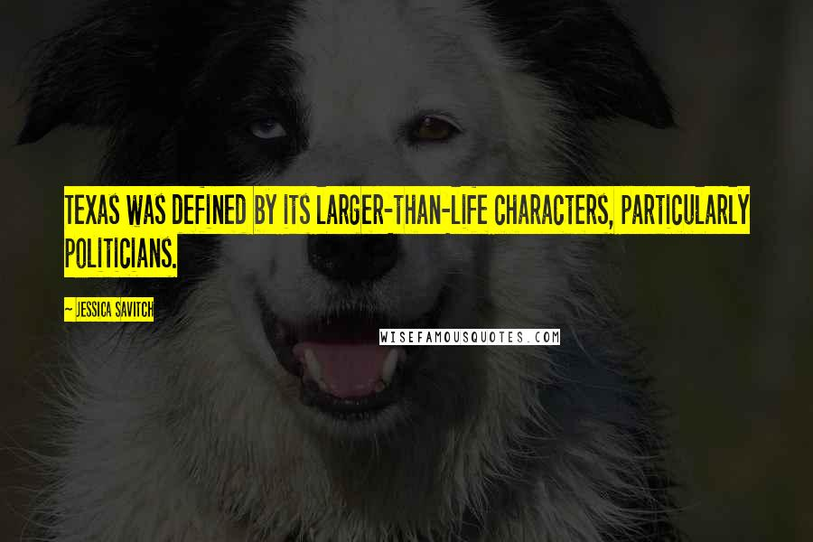 Jessica Savitch quotes: Texas was defined by its larger-than-life characters, particularly politicians.