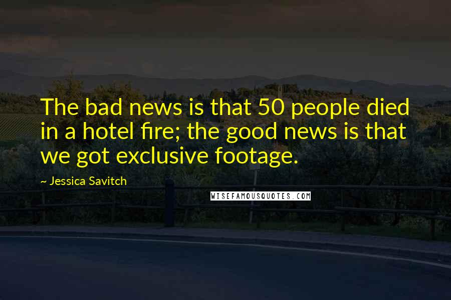 Jessica Savitch quotes: The bad news is that 50 people died in a hotel fire; the good news is that we got exclusive footage.