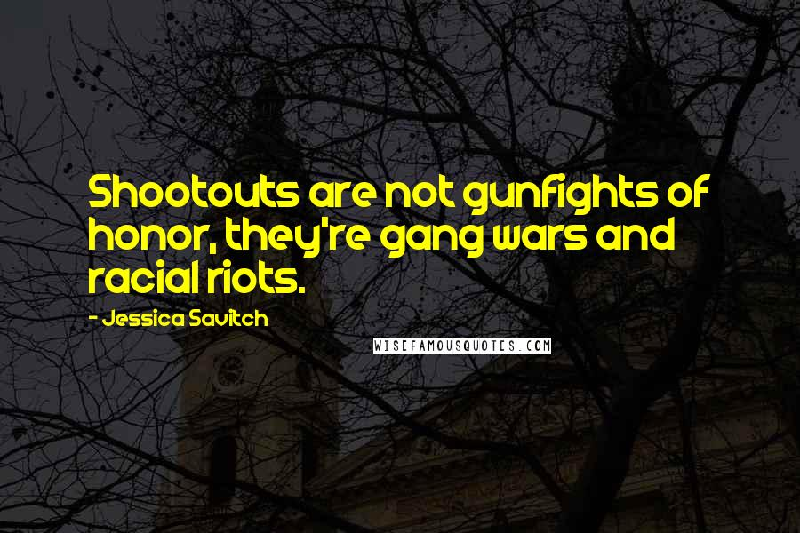 Jessica Savitch quotes: Shootouts are not gunfights of honor, they're gang wars and racial riots.