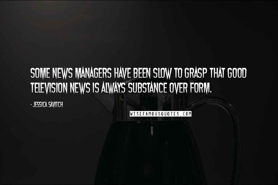 Jessica Savitch quotes: Some news managers have been slow to grasp that good television news is always substance over form.