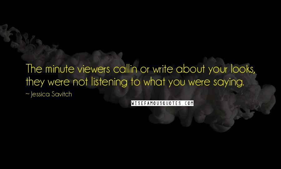 Jessica Savitch quotes: The minute viewers callin or write about your looks, they were not listening to what you were saying.