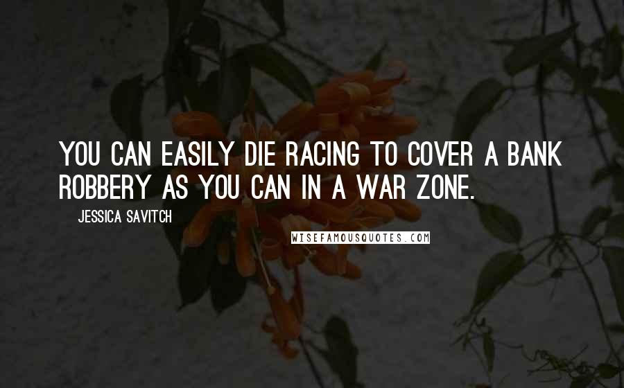 Jessica Savitch quotes: You can easily die racing to cover a bank robbery as you can in a war zone.