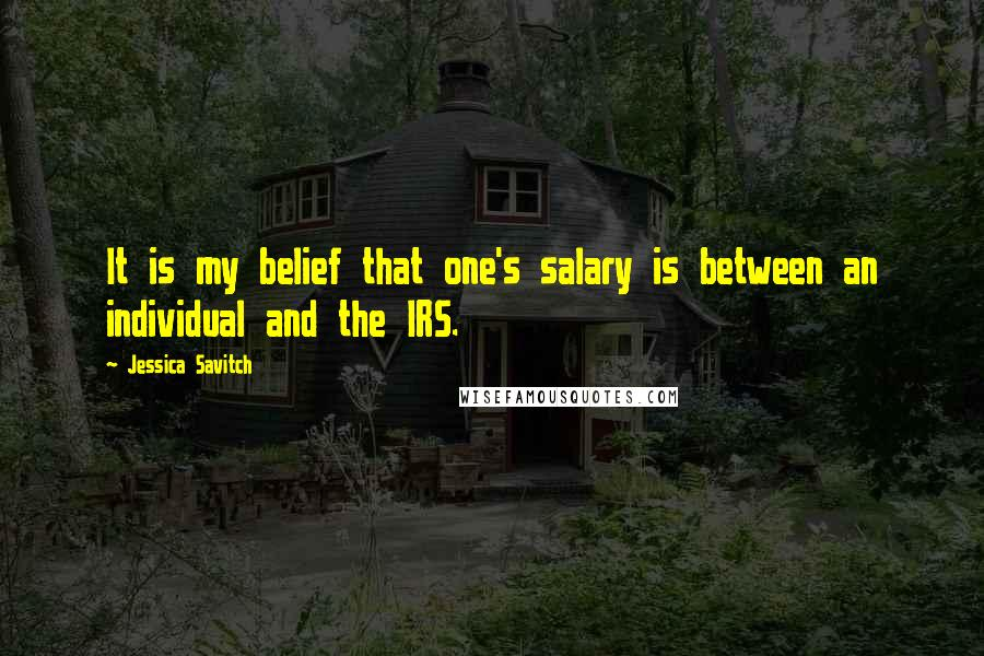 Jessica Savitch quotes: It is my belief that one's salary is between an individual and the IRS.