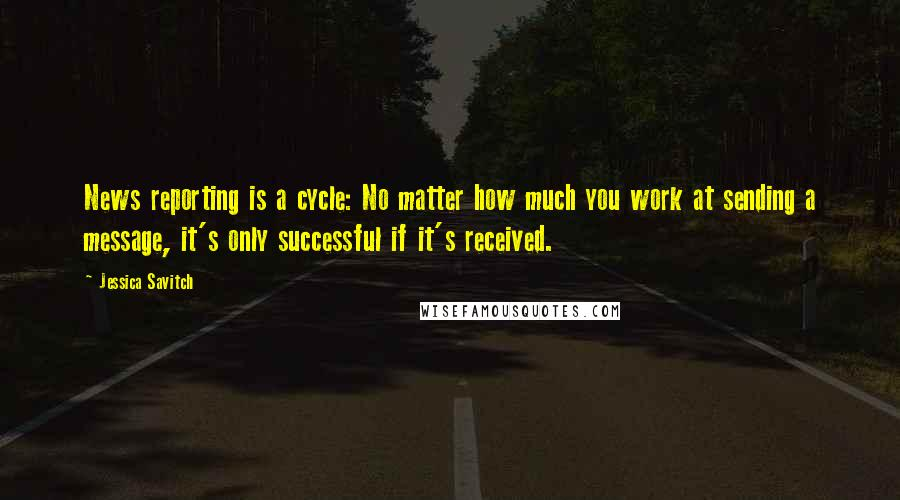 Jessica Savitch quotes: News reporting is a cycle: No matter how much you work at sending a message, it's only successful if it's received.