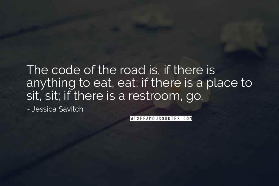 Jessica Savitch quotes: The code of the road is, if there is anything to eat, eat; if there is a place to sit, sit; if there is a restroom, go.