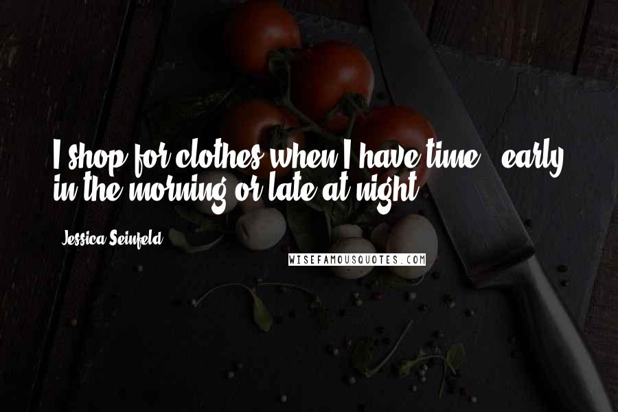 Jessica Seinfeld quotes: I shop for clothes when I have time - early in the morning or late at night.
