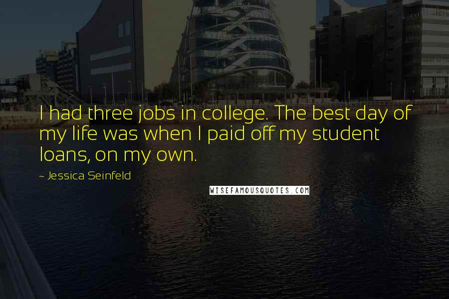 Jessica Seinfeld quotes: I had three jobs in college. The best day of my life was when I paid off my student loans, on my own.