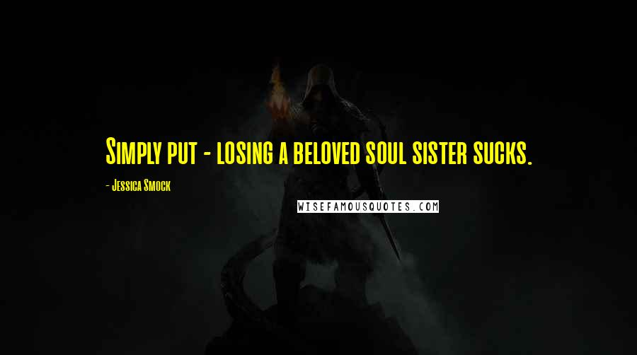 Jessica Smock quotes: Simply put - losing a beloved soul sister sucks.