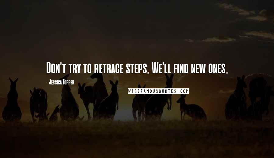 Jessica Topper quotes: Don't try to retrace steps. We'll find new ones.