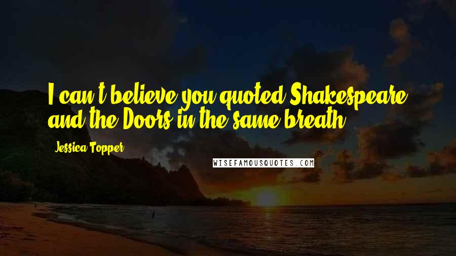 Jessica Topper quotes: I can't believe you quoted Shakespeare and the Doors in the same breath.
