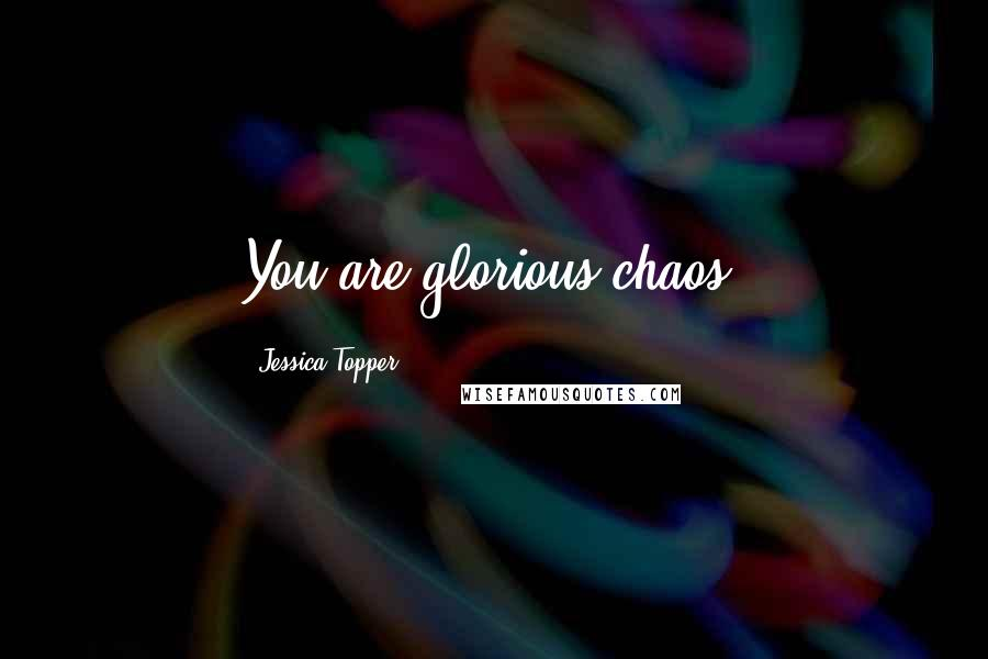 Jessica Topper quotes: You are glorious chaos.