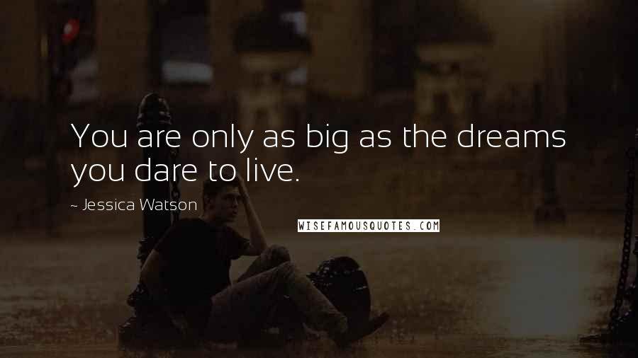 Jessica Watson quotes: You are only as big as the dreams you dare to live.