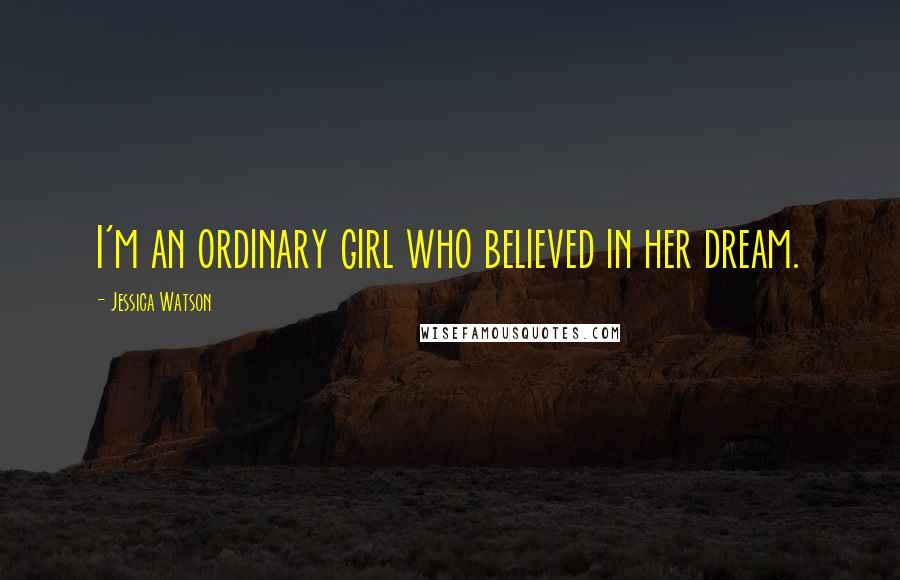 Jessica Watson quotes: I'm an ordinary girl who believed in her dream.