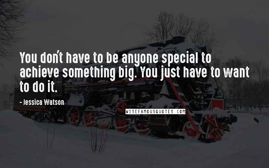 Jessica Watson quotes: You don't have to be anyone special to achieve something big. You just have to want to do it.