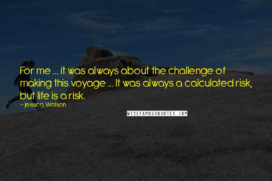 Jessica Watson quotes: For me ... it was always about the challenge of making this voyage ... It was always a calculated risk, but life is a risk.