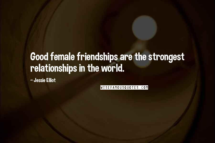 Jessie Elliot quotes: Good female friendships are the strongest relationships in the world.