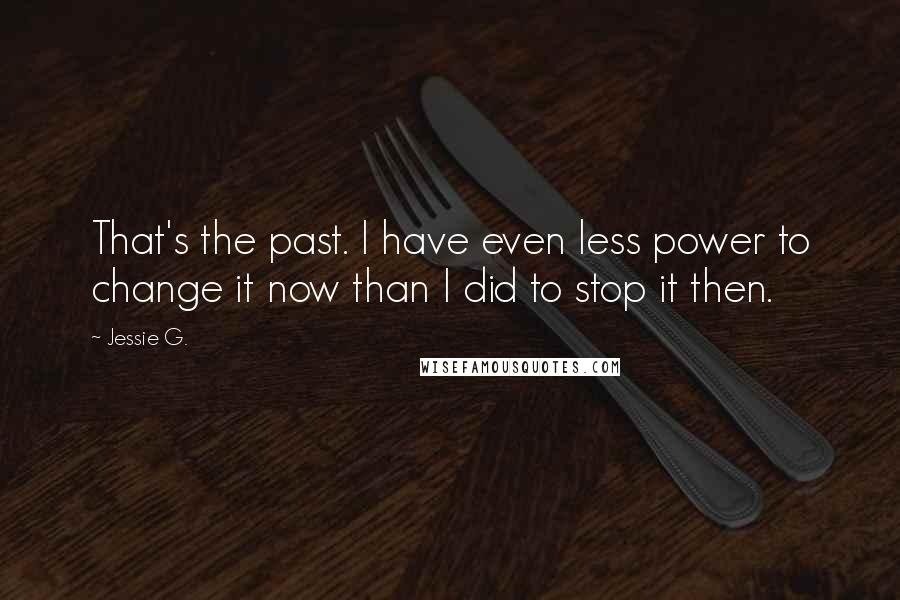 Jessie G. quotes: That's the past. I have even less power to change it now than I did to stop it then.