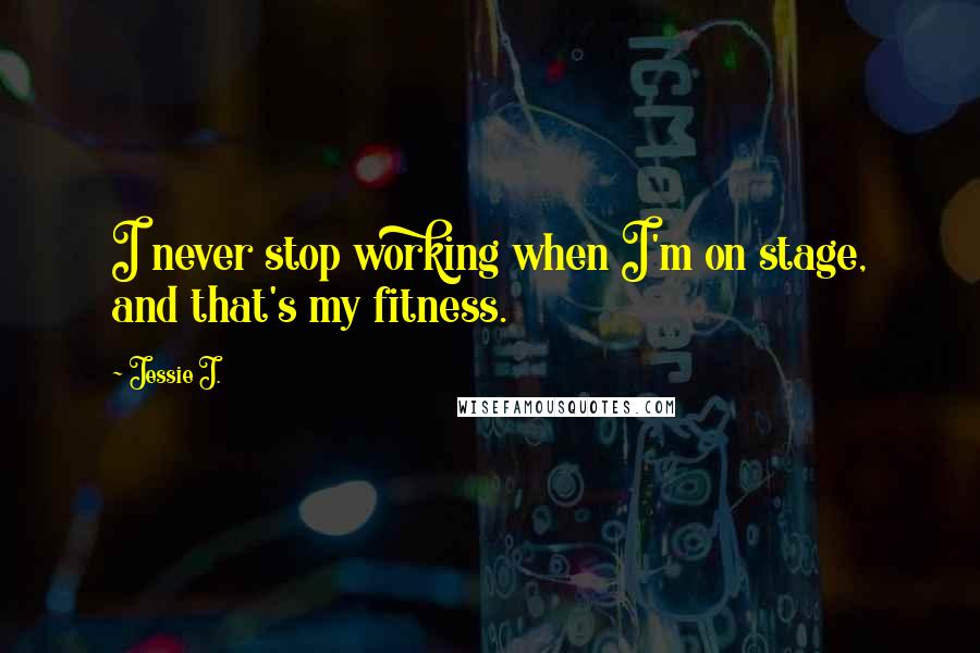 Jessie J. quotes: I never stop working when I'm on stage, and that's my fitness.
