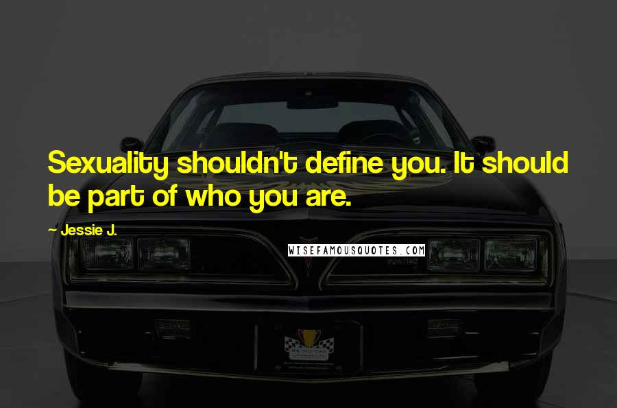 Jessie J. quotes: Sexuality shouldn't define you. It should be part of who you are.
