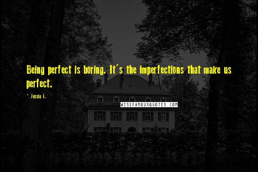 Jessie J. quotes: Being perfect is boring. It's the imperfections that make us perfect.