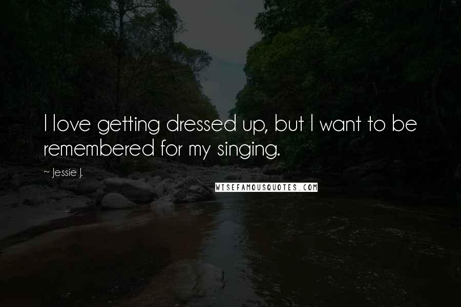 Jessie J. quotes: I love getting dressed up, but I want to be remembered for my singing.