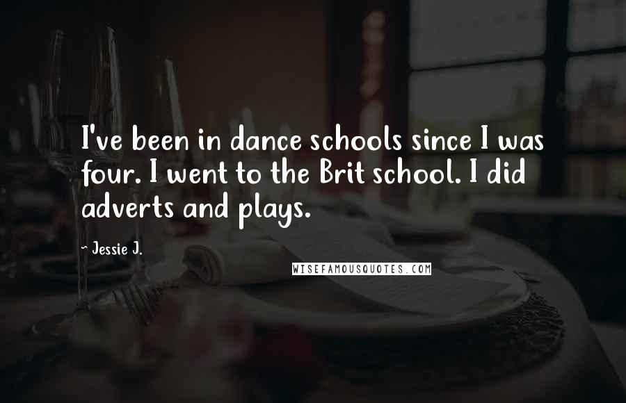 Jessie J. quotes: I've been in dance schools since I was four. I went to the Brit school. I did adverts and plays.