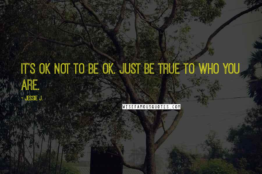 Jessie J. quotes: It's ok not to be ok. Just be true to who you are.