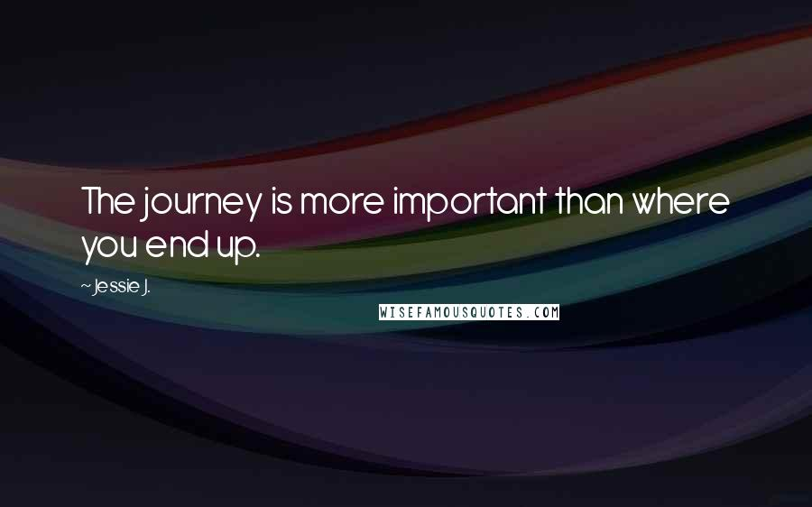Jessie J. quotes: The journey is more important than where you end up.