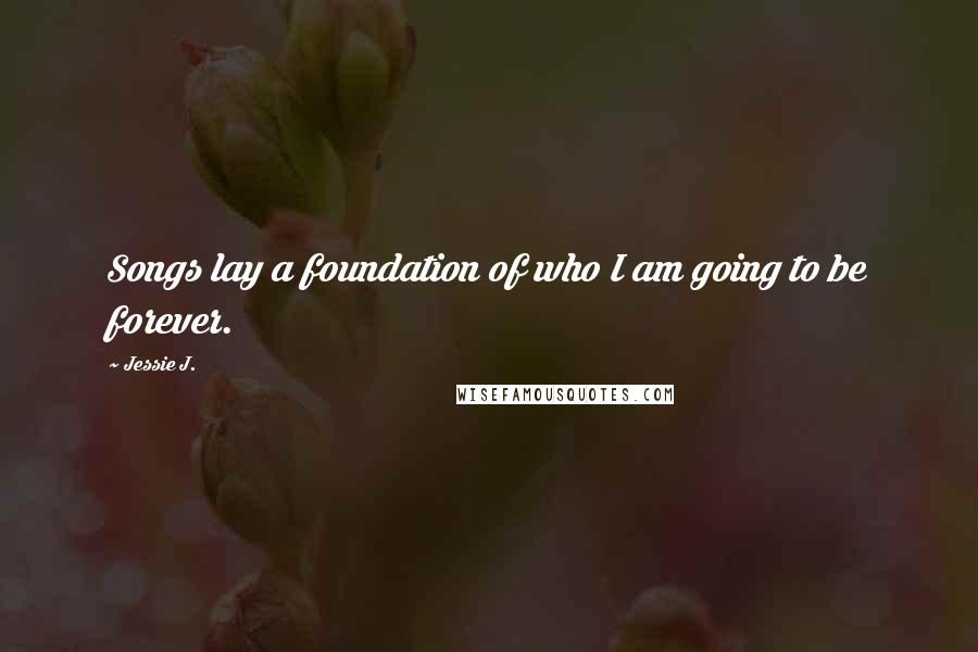 Jessie J. quotes: Songs lay a foundation of who I am going to be forever.