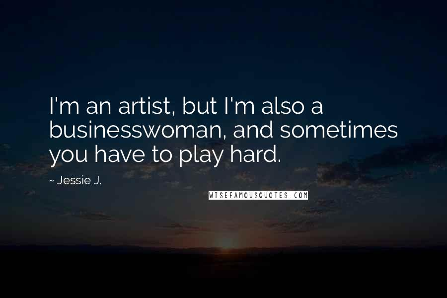 Jessie J. quotes: I'm an artist, but I'm also a businesswoman, and sometimes you have to play hard.