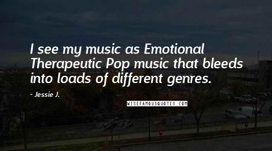 Jessie J. quotes: I see my music as Emotional Therapeutic Pop music that bleeds into loads of different genres.