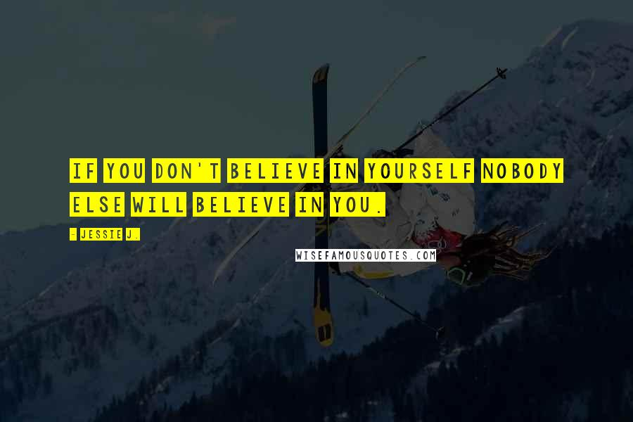 Jessie J. quotes: If you don't believe in yourself nobody else will believe in you.