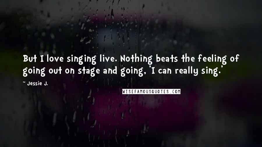 Jessie J. quotes: But I love singing live. Nothing beats the feeling of going out on stage and going, 'I can really sing.'