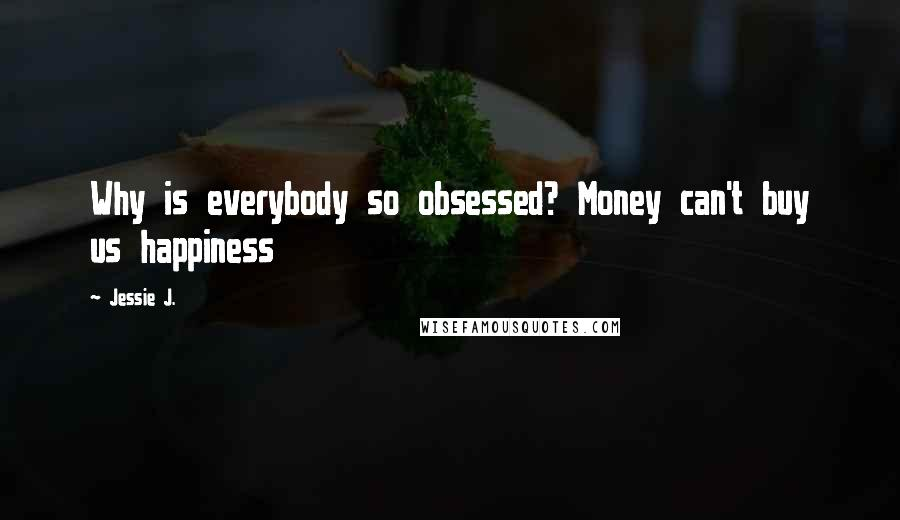 Jessie J. quotes: Why is everybody so obsessed? Money can't buy us happiness