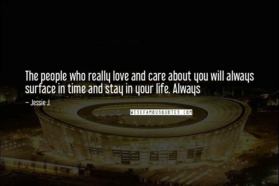 Jessie J. quotes: The people who really love and care about you will always surface in time and stay in your life. Always