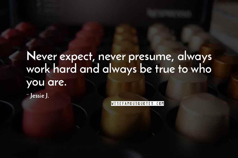 Jessie J. quotes: Never expect, never presume, always work hard and always be true to who you are.