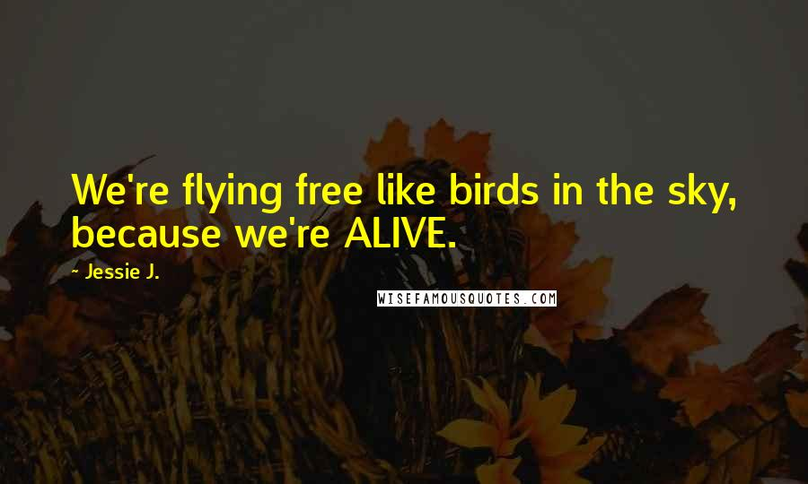 Jessie J. quotes: We're flying free like birds in the sky, because we're ALIVE.