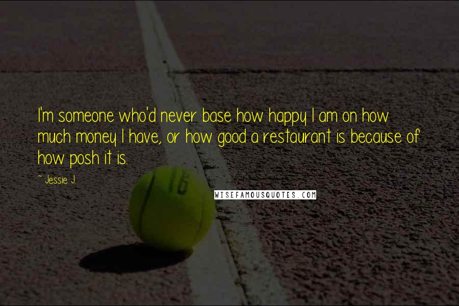 Jessie J. quotes: I'm someone who'd never base how happy I am on how much money I have, or how good a restaurant is because of how posh it is.