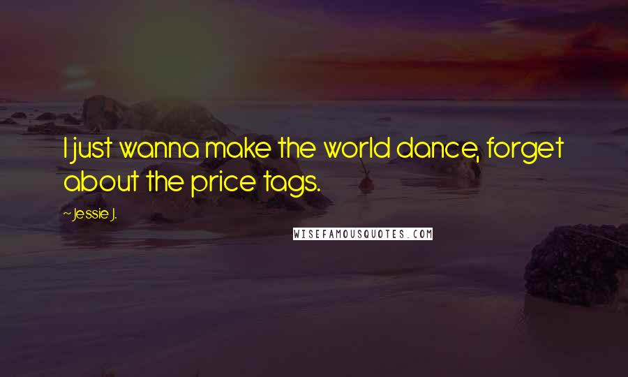 Jessie J. quotes: I just wanna make the world dance, forget about the price tags.