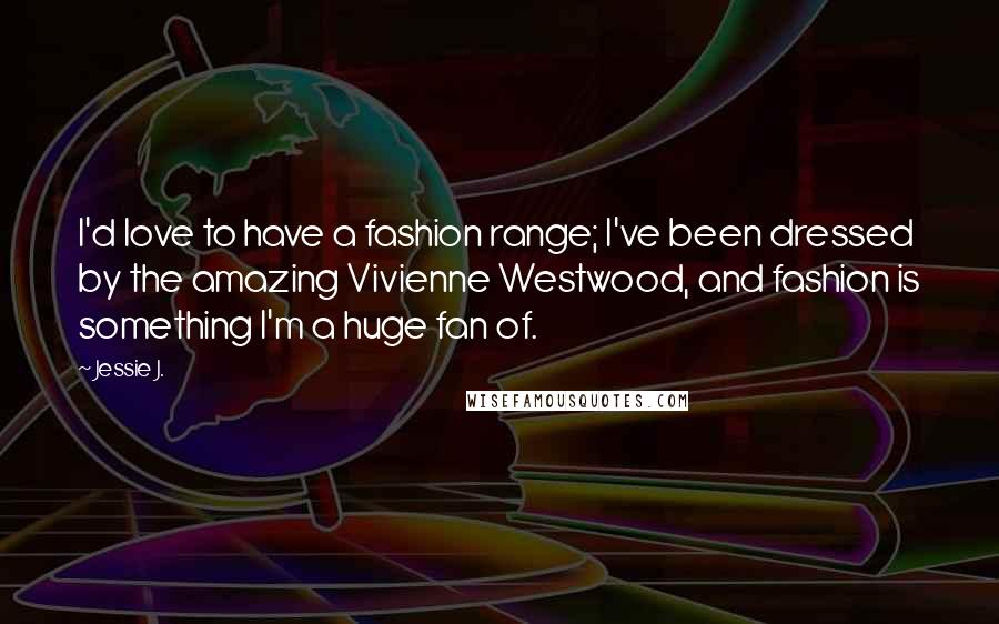 Jessie J. quotes: I'd love to have a fashion range; I've been dressed by the amazing Vivienne Westwood, and fashion is something I'm a huge fan of.