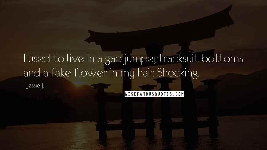 Jessie J. quotes: I used to live in a gap jumper, tracksuit bottoms and a fake flower in my hair. Shocking.
